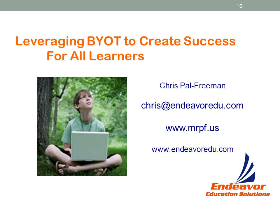 10 Leveraging BYOT to Create Success For All Learners Chris Pal-Freeman chris@endeavoredu.com www.mrpf.us www.endeavoredu.com