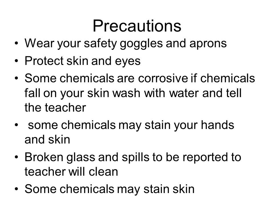 Precautions Wear your safety goggles and aprons Protect skin and eyes Some chemicals are corrosive if chemicals fall on your skin wash with water and tell the teacher some chemicals may stain your hands and skin Broken glass and spills to be reported to teacher will clean Some chemicals may stain skin.
