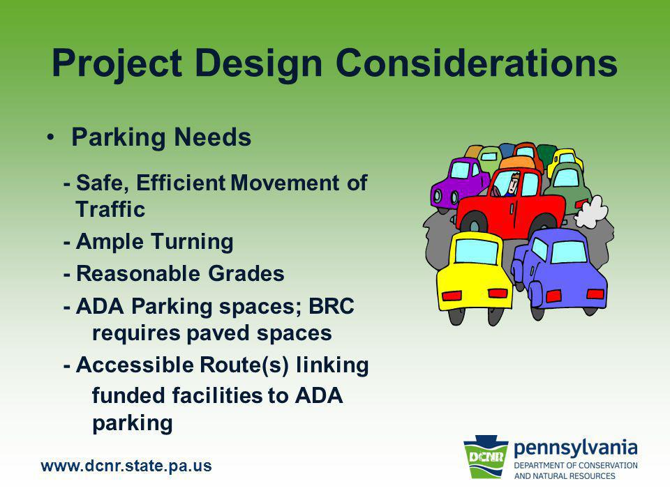 Project Design Considerations Parking Needs - Safe, Efficient Movement of Traffic - Ample Turning - Reasonable Grades - ADA Parking spaces; BRC requires paved spaces - Accessible Route(s) linking funded facilities to ADA parking