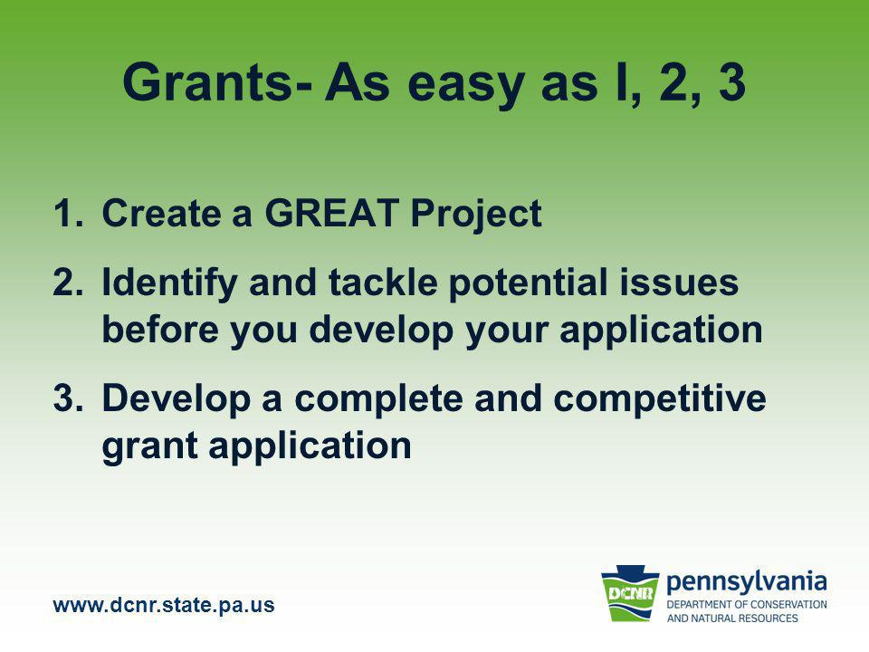 www.dcnr.state.pa.us Grants- As easy as I, 2, 3 1.Create a GREAT Project 2.Identify and tackle potential issues before you develop your application 3.Develop a complete and competitive grant application