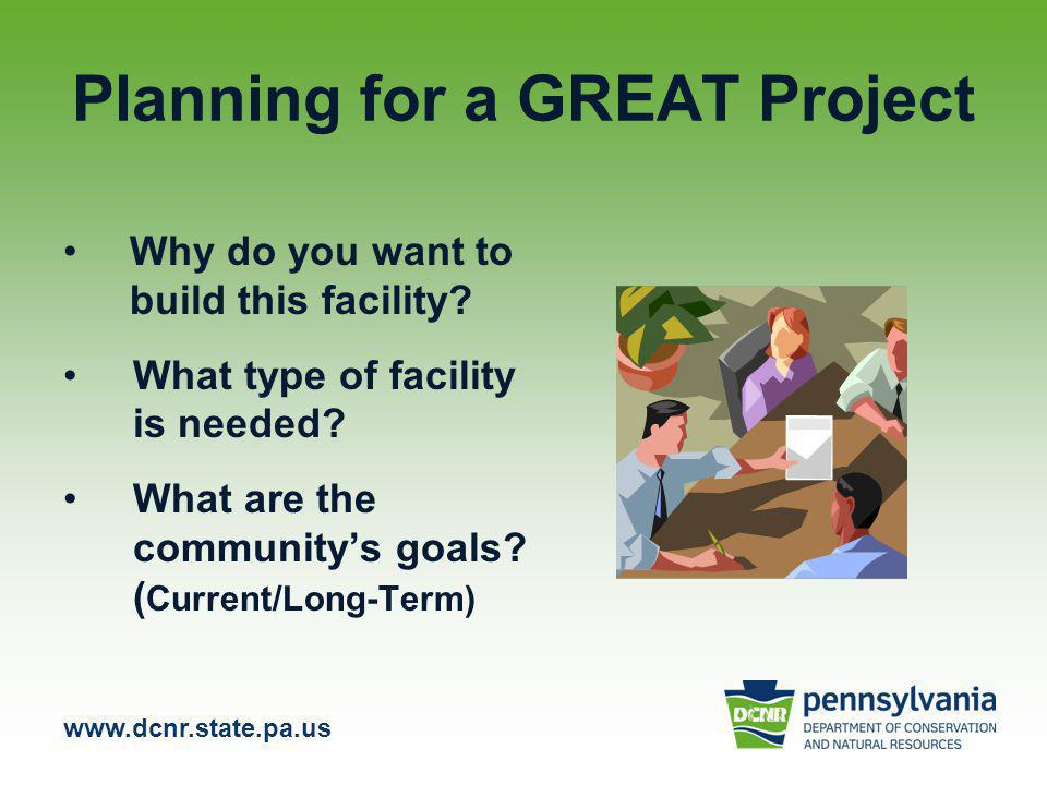www.dcnr.state.pa.us Planning for a GREAT Project Why do you want to build this facility.