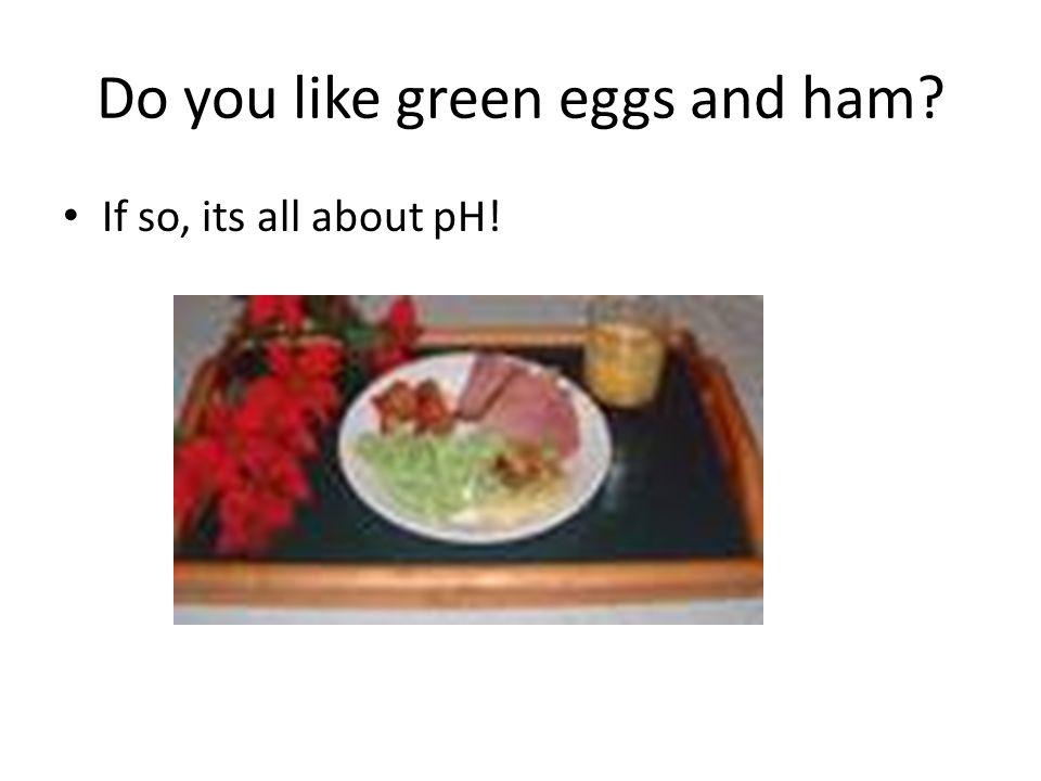 Do you like green eggs and ham If so, its all about pH!