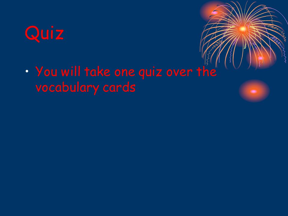 Quiz You will take one quiz over the vocabulary cards