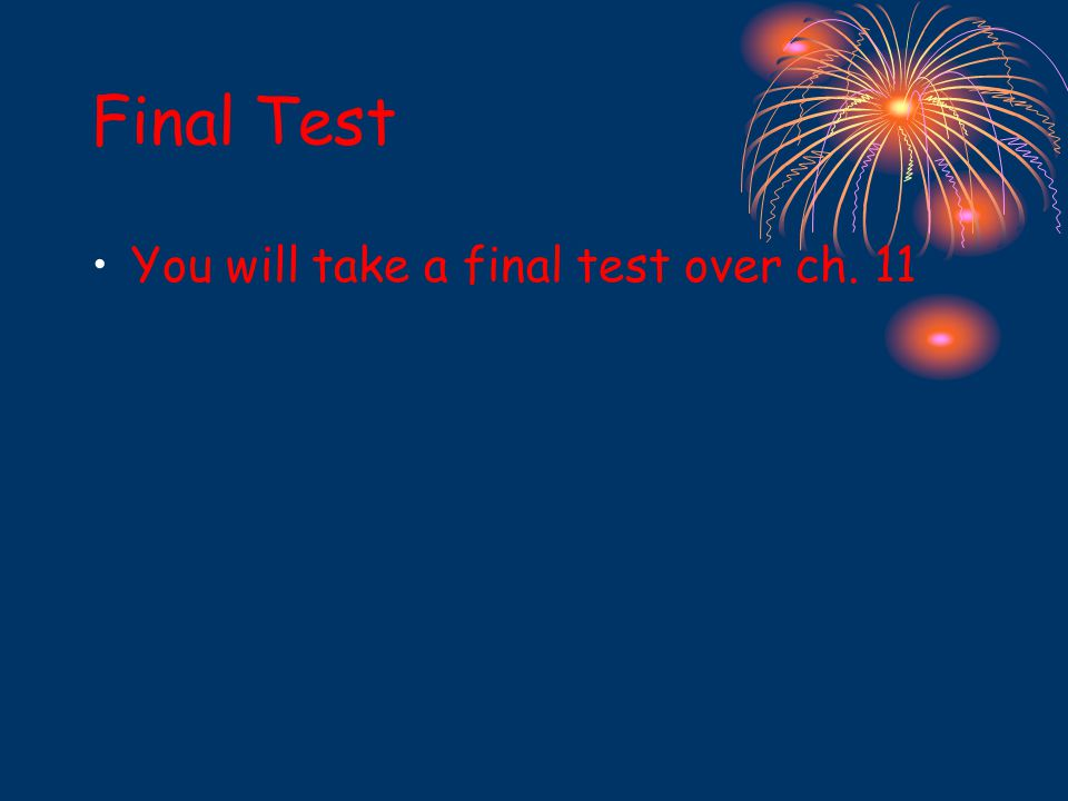 Final Test You will take a final test over ch. 11