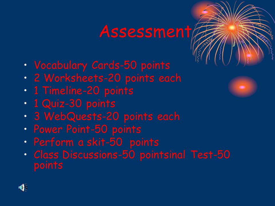 Assessment Vocabulary Cards-50 points 2 Worksheets-20 points each 1 Timeline-20 points 1 Quiz-30 points 3 WebQuests-20 points each Power Point-50 points Perform a skit-50 points Class Discussions-50 pointsinal Test-50 points