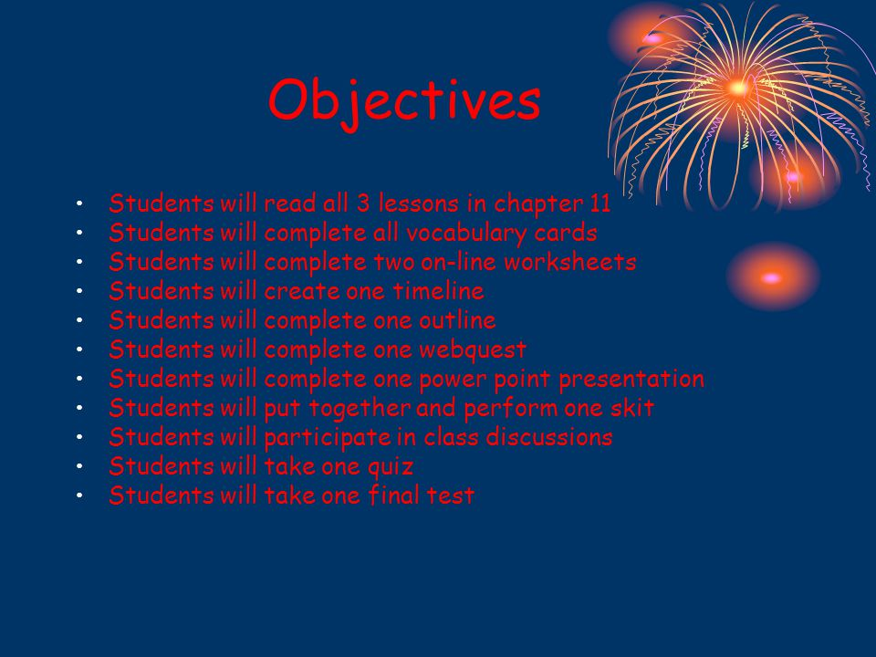 Objectives Students will read all 3 lessons in chapter 11 Students will complete all vocabulary cards Students will complete two on-line worksheets Students will create one timeline Students will complete one outline Students will complete one webquest Students will complete one power point presentation Students will put together and perform one skit Students will participate in class discussions Students will take one quiz Students will take one final test