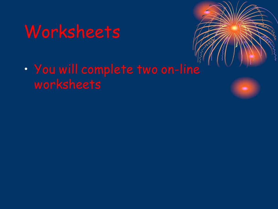 Worksheets You will complete two on-line worksheets