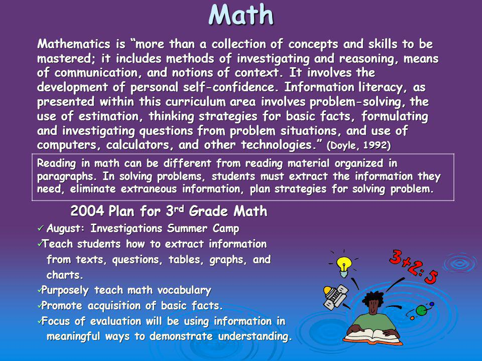 Math Mathematics is more than a collection of concepts and skills to be mastered; it includes methods of investigating and reasoning, means of communication, and notions of context.
