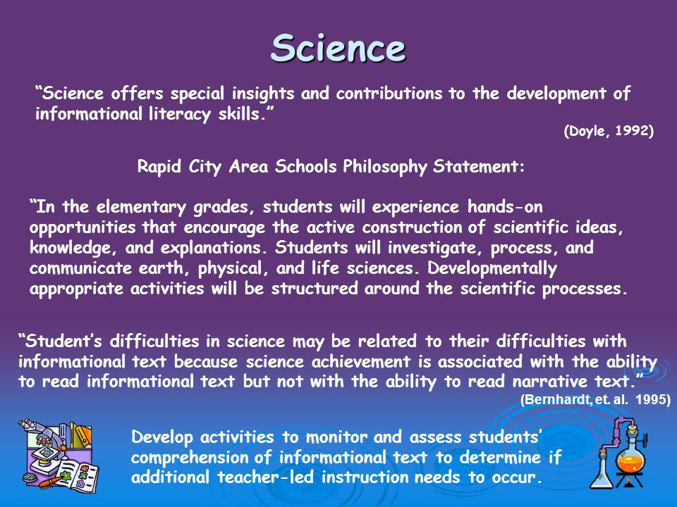 Science Science offers special insights and contributions to the development of informational literacy skills. (Doyle, 1992) Rapid City Area Schools Philosophy Statement: In the elementary grades, students will experience hands-on opportunities that encourage the active construction of scientific ideas, knowledge, and explanations.