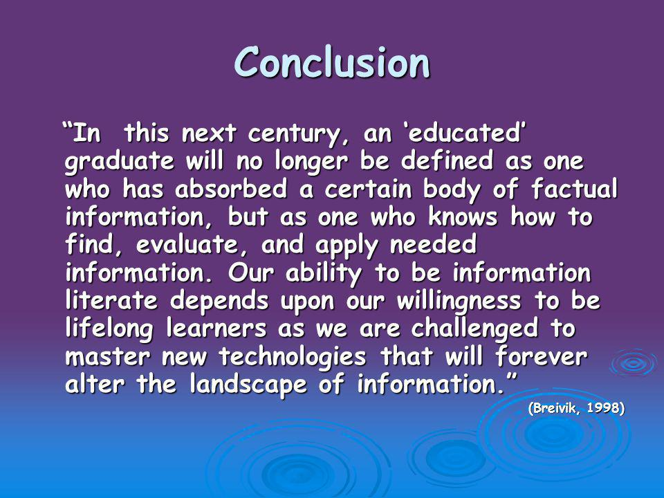 Conclusion In this next century, an 'educated' graduate will no longer be defined as one who has absorbed a certain body of factual information, but as one who knows how to find, evaluate, and apply needed information.