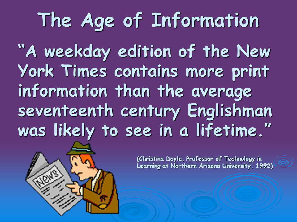 The Age of Information A weekday edition of the New York Times contains more print information than the average seventeenth century Englishman was likely to see in a lifetime. (Christina Doyle, Professor of Technology in Learning at Northern Arizona University, 1992) Learning at Northern Arizona University, 1992)