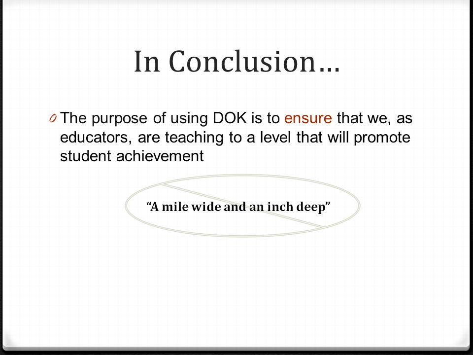 Key Points 0 DOK 1 + DOK 1 + DOK 1 = 1 0 Depths of knowledge classification is based on the task, not the student 0 DOK is different from task/item difficulty 0 DOK ratings aid in alignment of standards and assessment, and therefore instruction
