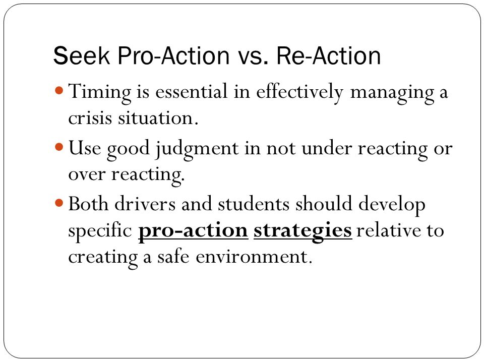 Seek Pro-Action vs. Re-Action Timing is essential in effectively managing a crisis situation.