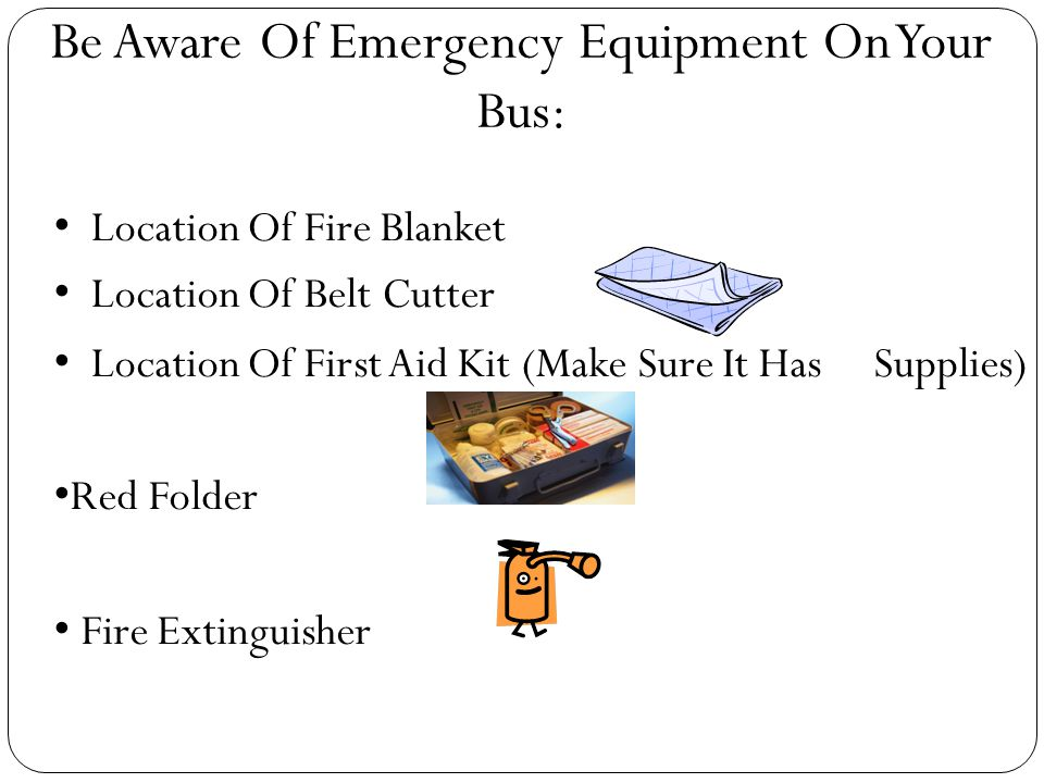 Be Aware Of Emergency Equipment On Your Bus: Location Of Fire Blanket Location Of Belt Cutter Location Of First Aid Kit (Make Sure It Has Supplies) ‏ Red Folder Fire Extinguisher