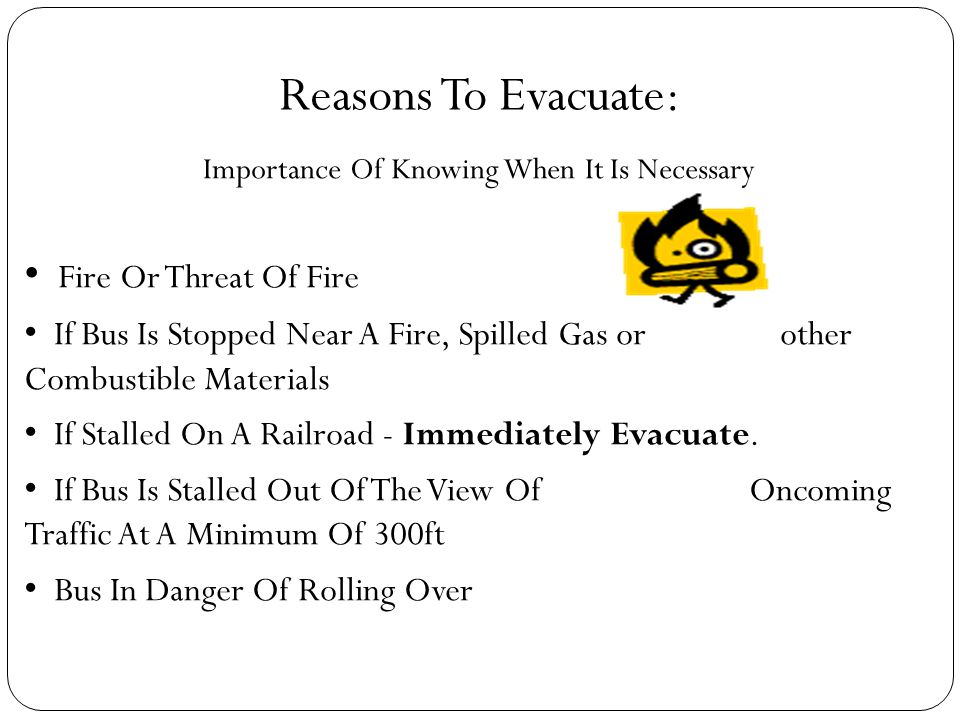 Reasons To Evacuate: Importance Of Knowing When It Is Necessary Fire Or Threat Of Fire If Bus Is Stopped Near A Fire, Spilled Gas or other Combustible Materials If Stalled On A Railroad - Immediately Evacuate.