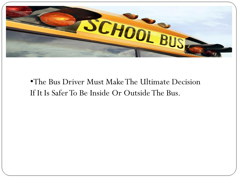 The Bus Driver Must Make The Ultimate Decision If It Is Safer To Be Inside Or Outside The Bus.