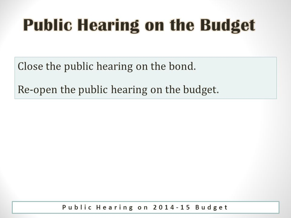 Close the public hearing on the bond. Re-open the public hearing on the budget.