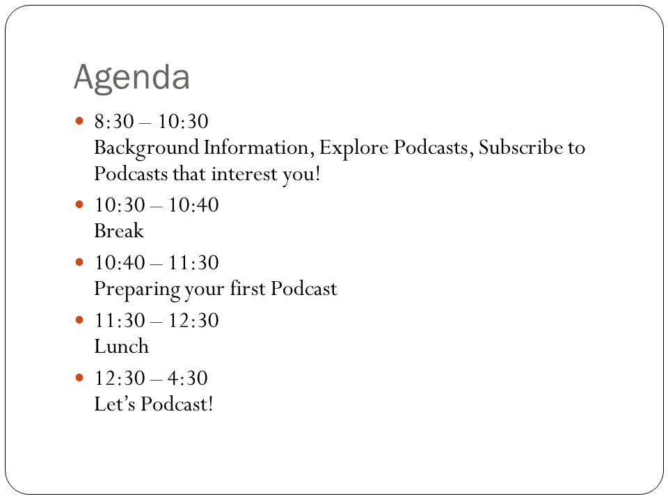 Agenda 8:30 – 10:30 Background Information, Explore Podcasts, Subscribe to Podcasts that interest you.