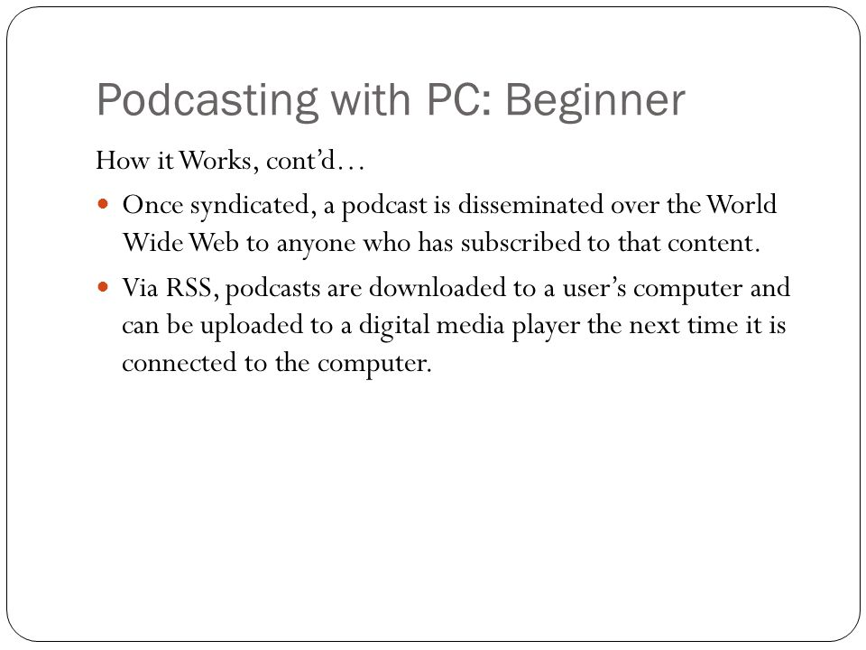 Podcasting with PC: Beginner How it Works, cont'd… Once syndicated, a podcast is disseminated over the World Wide Web to anyone who has subscribed to that content.