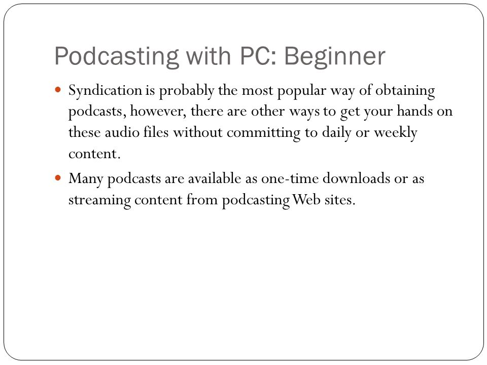 Podcasting with PC: Beginner Syndication is probably the most popular way of obtaining podcasts, however, there are other ways to get your hands on these audio files without committing to daily or weekly content.