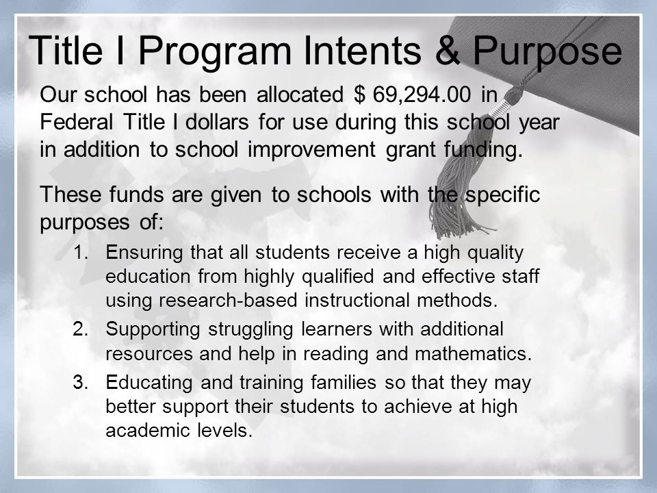 Title I Program Intents & Purpose Our school has been allocated $ 69,294.00 in Federal Title I dollars for use during this school year in addition to school improvement grant funding.