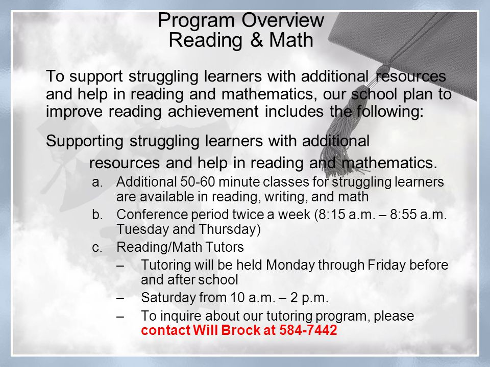To support struggling learners with additional resources and help in reading and mathematics, our school plan to improve reading achievement includes the following: Supporting struggling learners with additional resources and help in reading and mathematics.