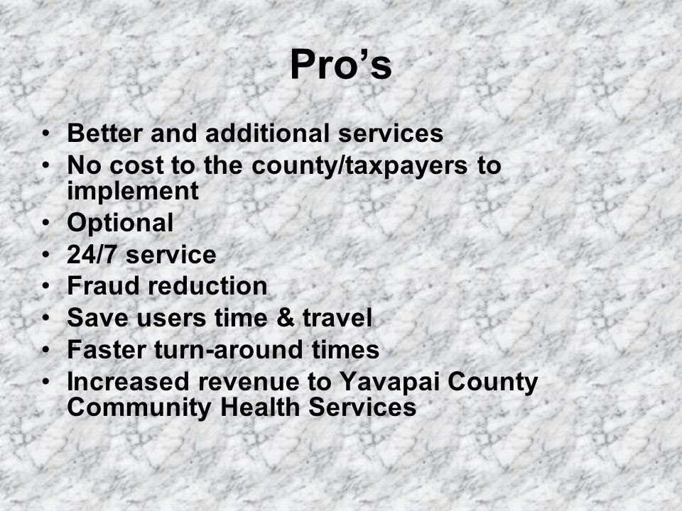 Pro's Better and additional services No cost to the county/taxpayers to implement Optional 24/7 service Fraud reduction Save users time & travel Faster turn-around times Increased revenue to Yavapai County Community Health Services