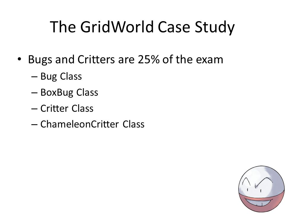 The GridWorld Case Study Bugs and Critters are 25% of the exam – Bug Class – BoxBug Class – Critter Class – ChameleonCritter Class