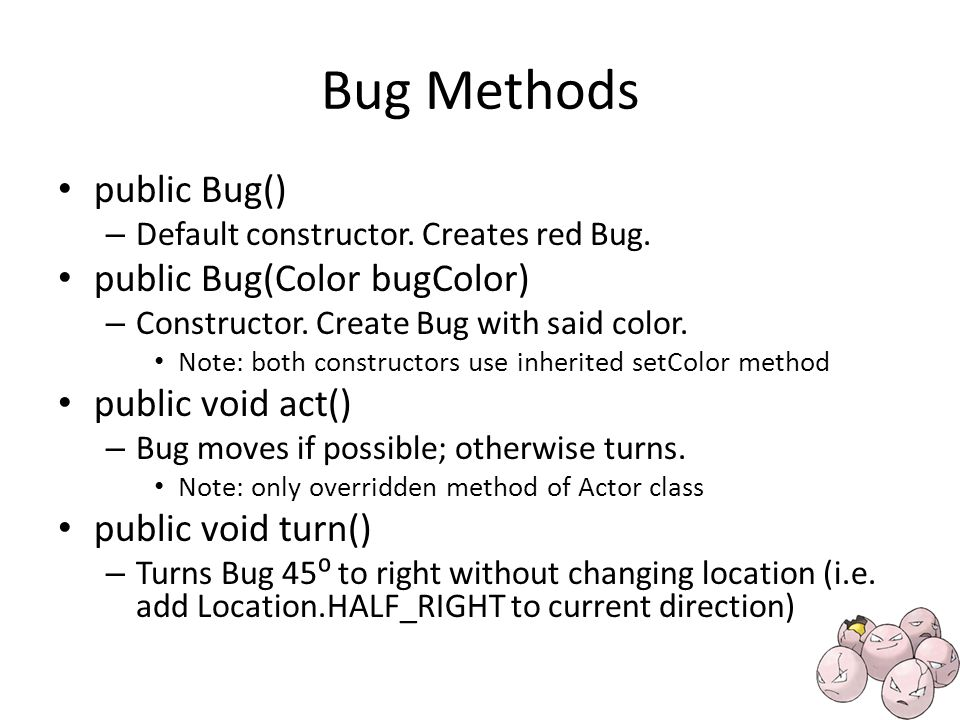 Bug Methods public Bug() – Default constructor. Creates red Bug.