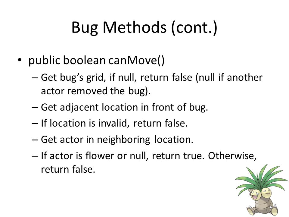 Bug Methods (cont.) public boolean canMove() – Get bug's grid, if null, return false (null if another actor removed the bug).