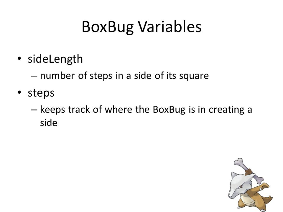 BoxBug Variables sideLength – number of steps in a side of its square steps – keeps track of where the BoxBug is in creating a side