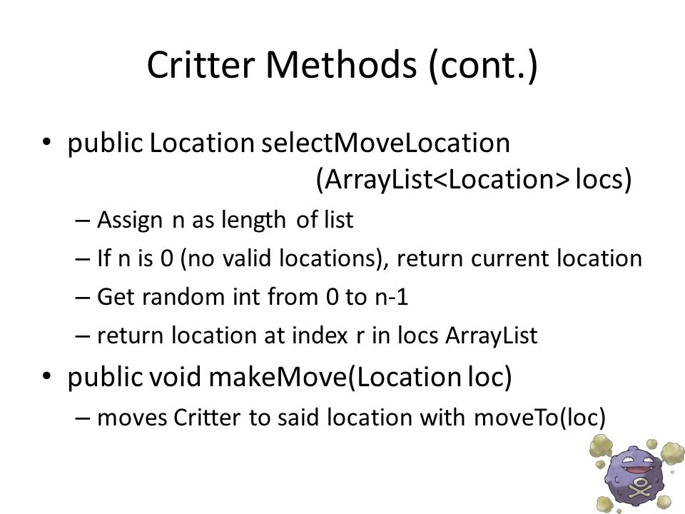 Critter Methods (cont.) public Location selectMoveLocation (ArrayList locs) – Assign n as length of list – If n is 0 (no valid locations), return current location – Get random int from 0 to n-1 – return location at index r in locs ArrayList public void makeMove(Location loc) – moves Critter to said location with moveTo(loc)