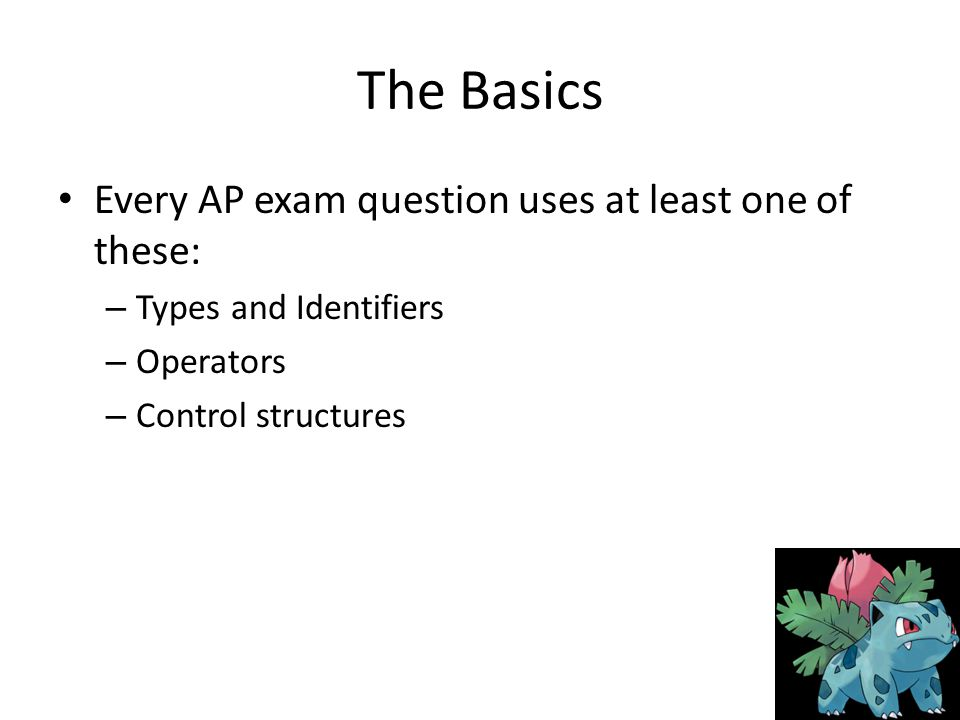 The Basics Every AP exam question uses at least one of these: – Types and Identifiers – Operators – Control structures