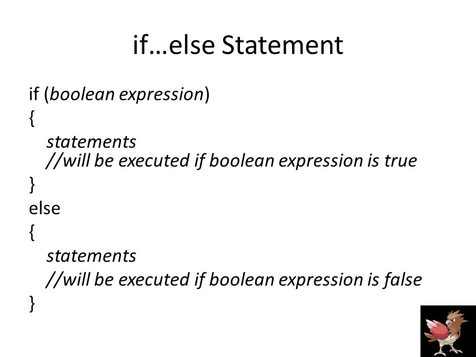 if…else Statement if (boolean expression) { statements //will be executed if boolean expression is true } else { statements //will be executed if boolean expression is false }
