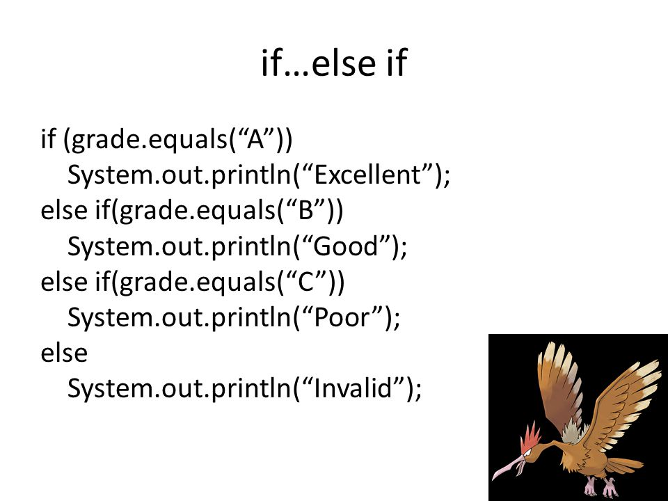 if…else if if (grade.equals( A )) System.out.println( Excellent ); else if(grade.equals( B )) System.out.println( Good ); else if(grade.equals( C )) System.out.println( Poor ); else System.out.println( Invalid );
