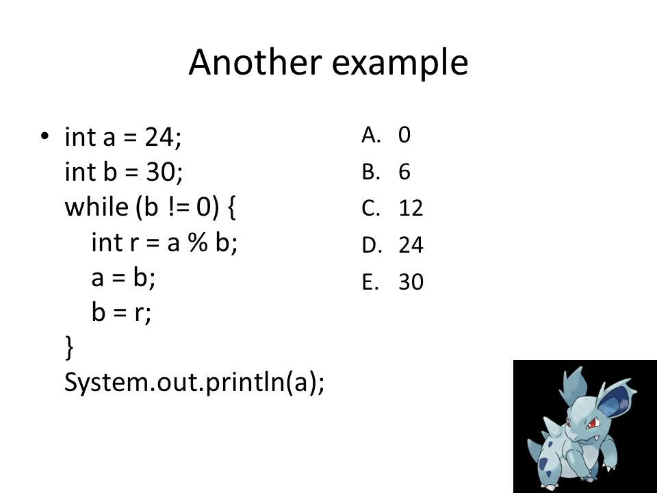 Another example int a = 24; int b = 30; while (b != 0) { int r = a % b; a = b; b = r; } System.out.println(a); A.0 B.6 C.12 D.24 E.30