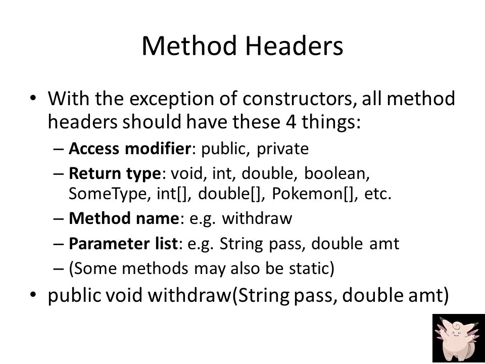Method Headers With the exception of constructors, all method headers should have these 4 things: – Access modifier: public, private – Return type: void, int, double, boolean, SomeType, int[], double[], Pokemon[], etc.