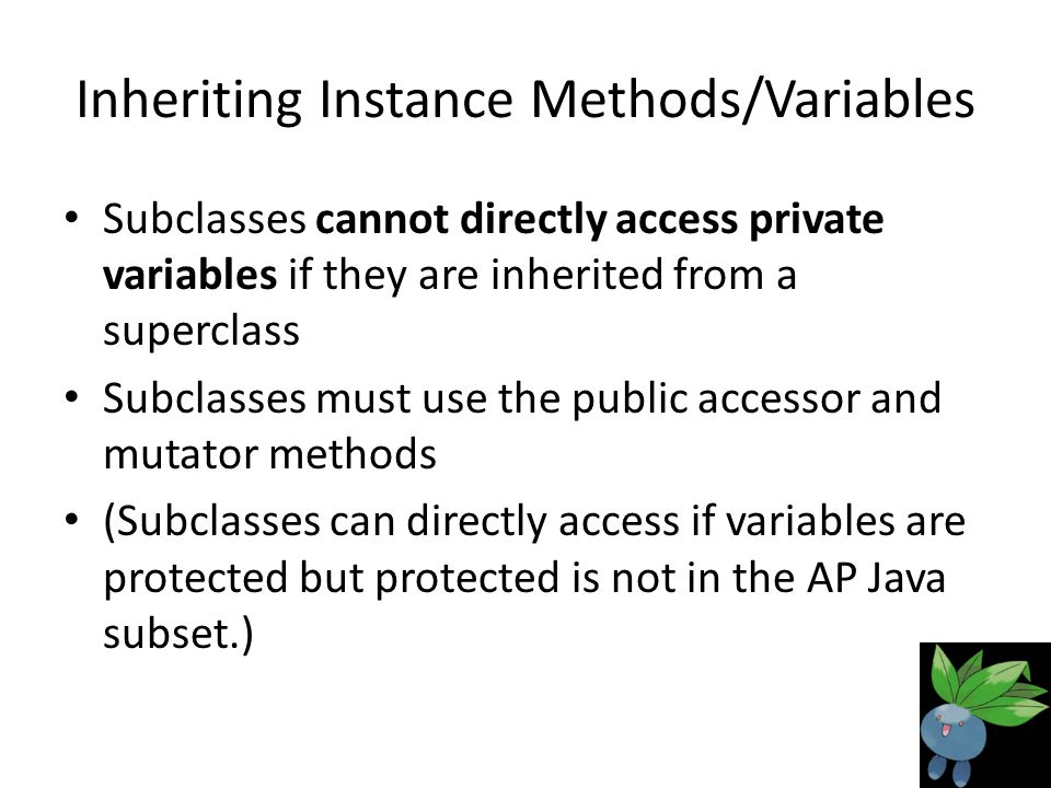Inheriting Instance Methods/Variables Subclasses cannot directly access private variables if they are inherited from a superclass Subclasses must use the public accessor and mutator methods (Subclasses can directly access if variables are protected but protected is not in the AP Java subset.)