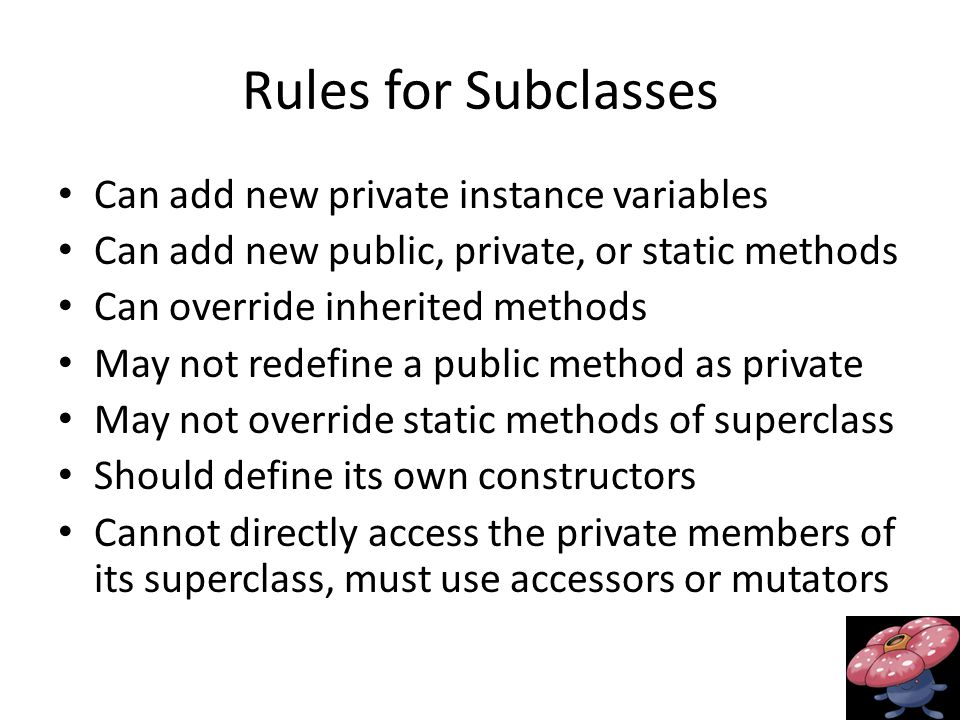Rules for Subclasses Can add new private instance variables Can add new public, private, or static methods Can override inherited methods May not redefine a public method as private May not override static methods of superclass Should define its own constructors Cannot directly access the private members of its superclass, must use accessors or mutators
