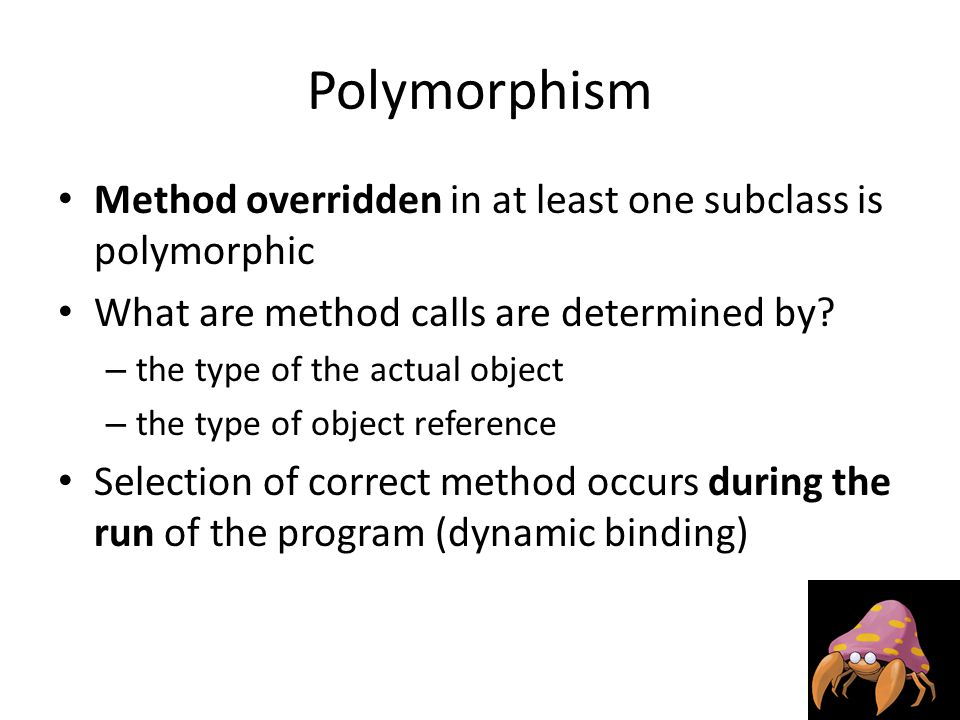 Polymorphism Method overridden in at least one subclass is polymorphic What are method calls are determined by.