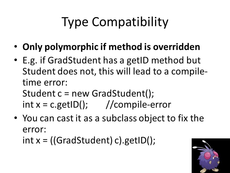 Type Compatibility Only polymorphic if method is overridden E.g.
