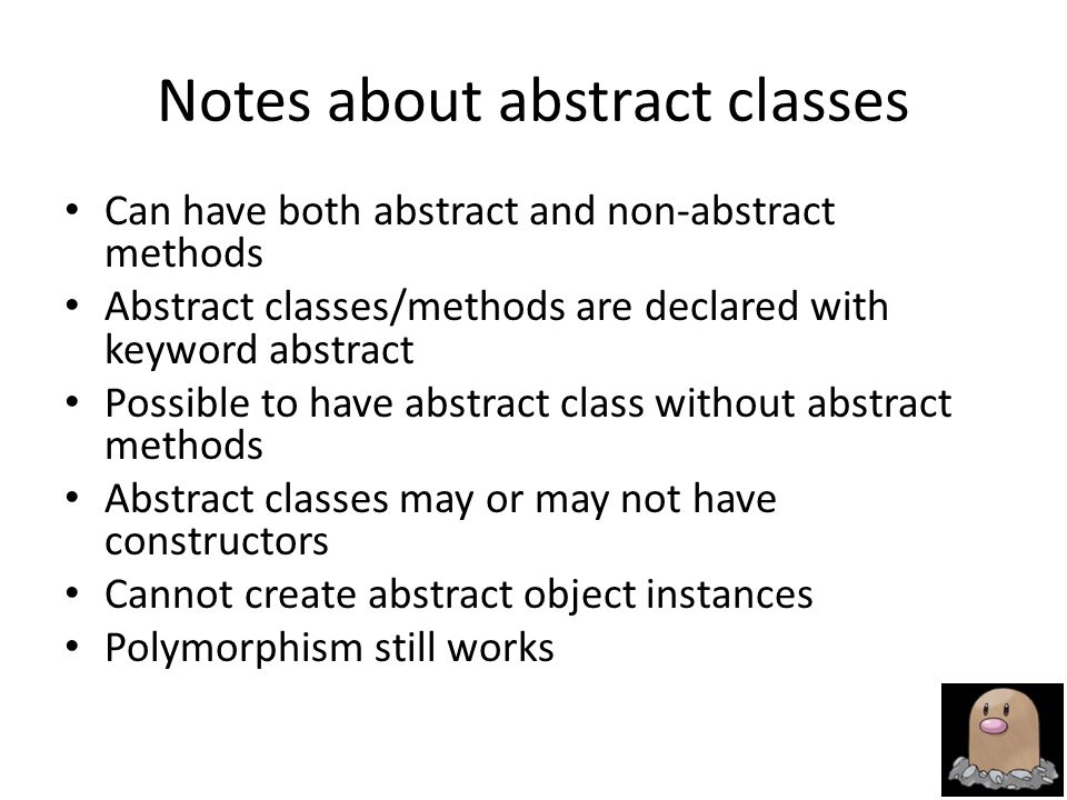 Notes about abstract classes Can have both abstract and non-abstract methods Abstract classes/methods are declared with keyword abstract Possible to have abstract class without abstract methods Abstract classes may or may not have constructors Cannot create abstract object instances Polymorphism still works