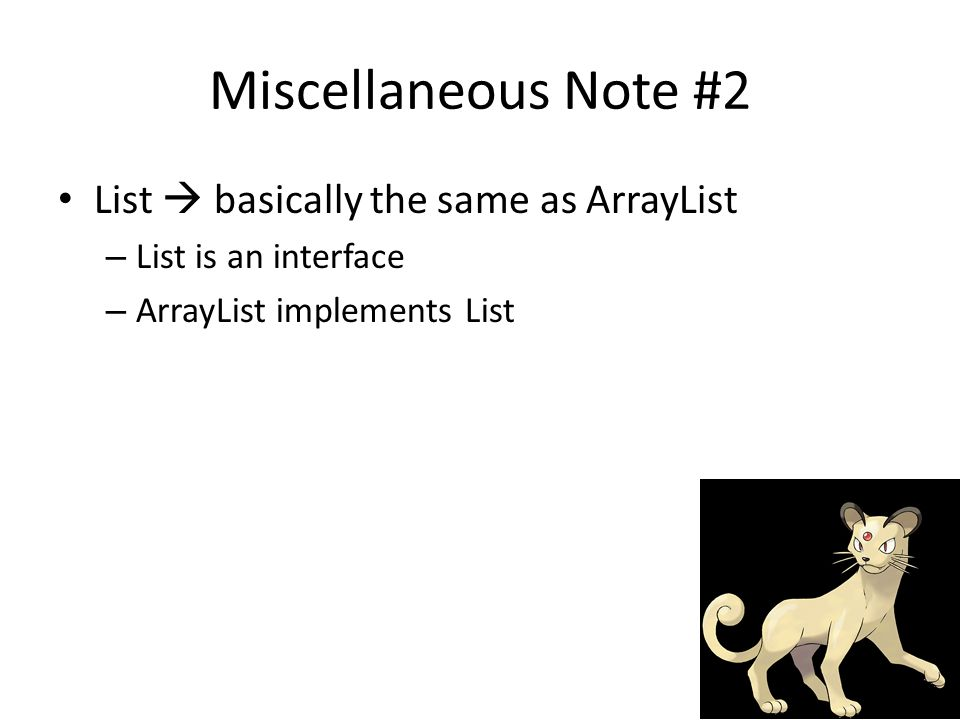 Miscellaneous Note #2 List  basically the same as ArrayList – List is an interface – ArrayList implements List