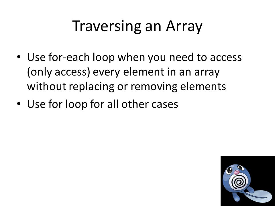 Traversing an Array Use for-each loop when you need to access (only access) every element in an array without replacing or removing elements Use for loop for all other cases
