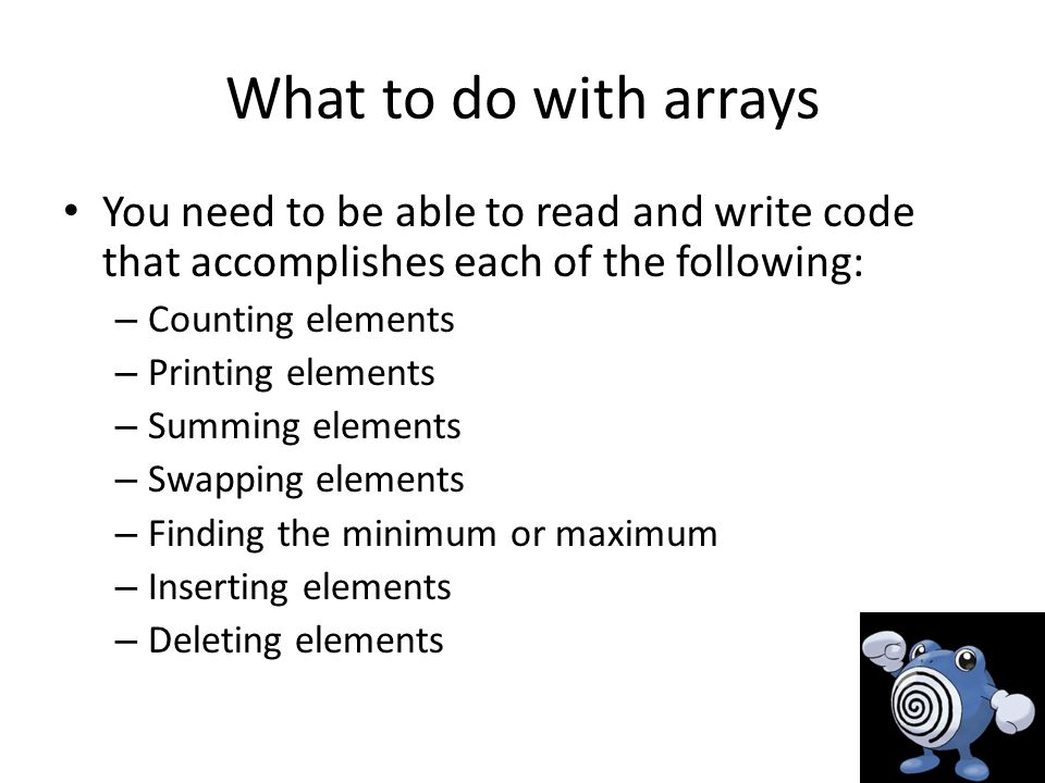 What to do with arrays You need to be able to read and write code that accomplishes each of the following: – Counting elements – Printing elements – Summing elements – Swapping elements – Finding the minimum or maximum – Inserting elements – Deleting elements