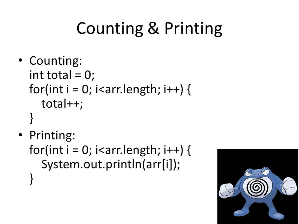 Counting & Printing Counting: int total = 0; for(int i = 0; i<arr.length; i++) { total++; } Printing: for(int i = 0; i<arr.length; i++) { System.out.println(arr[i]); }