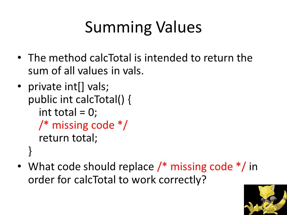 Summing Values The method calcTotal is intended to return the sum of all values in vals.