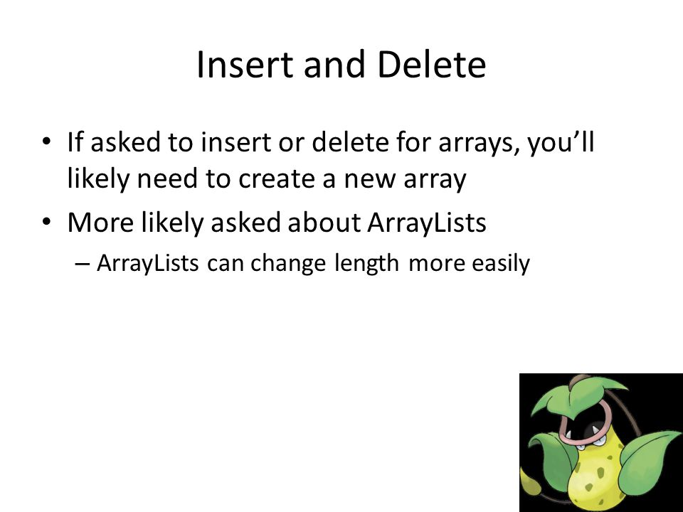Insert and Delete If asked to insert or delete for arrays, you'll likely need to create a new array More likely asked about ArrayLists – ArrayLists can change length more easily