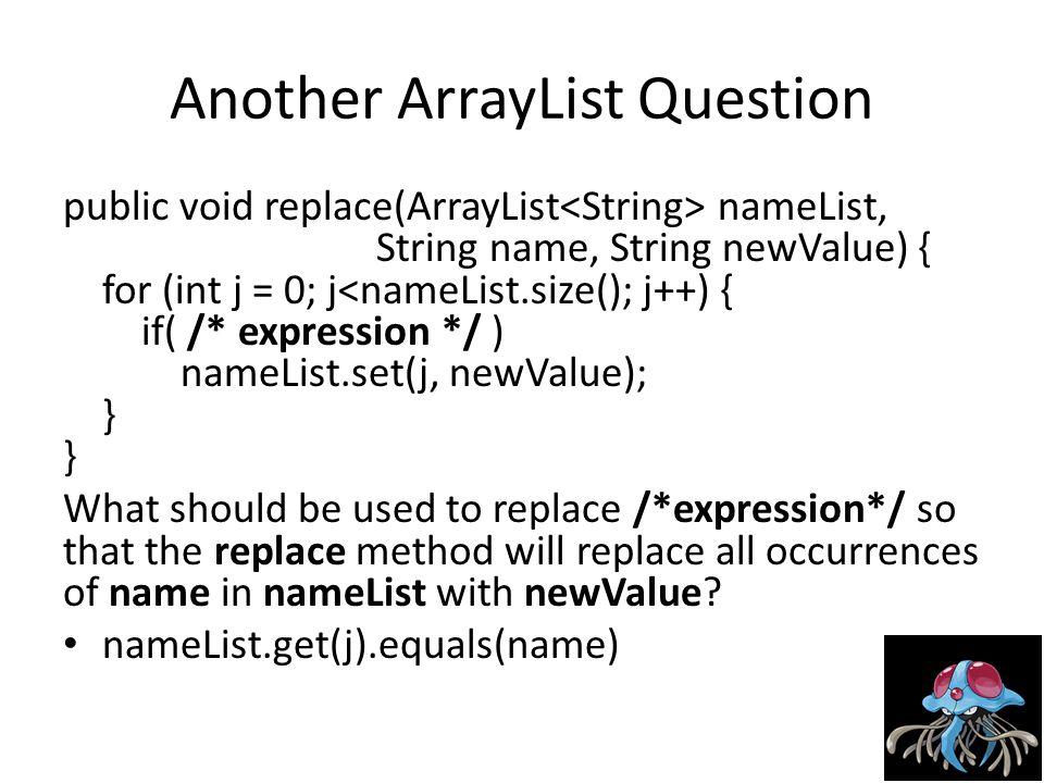 Another ArrayList Question public void replace(ArrayList nameList, String name, String newValue) { for (int j = 0; j<nameList.size(); j++) { if( /* expression */ ) nameList.set(j, newValue); } } What should be used to replace /*expression*/ so that the replace method will replace all occurrences of name in nameList with newValue.