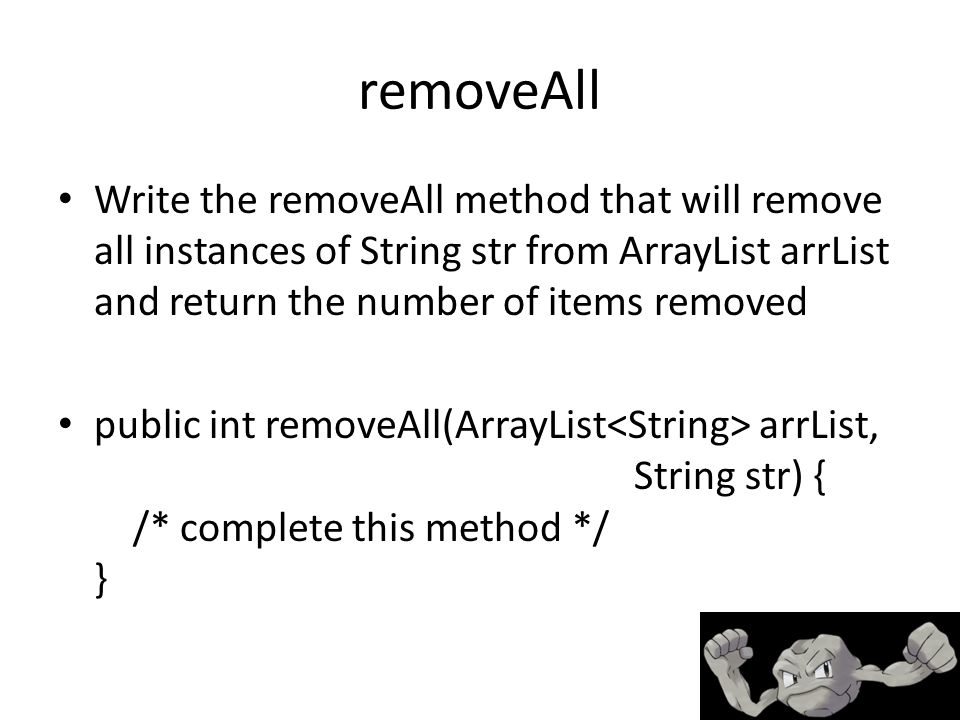removeAll Write the removeAll method that will remove all instances of String str from ArrayList arrList and return the number of items removed public int removeAll(ArrayList arrList, String str) { /* complete this method */ }